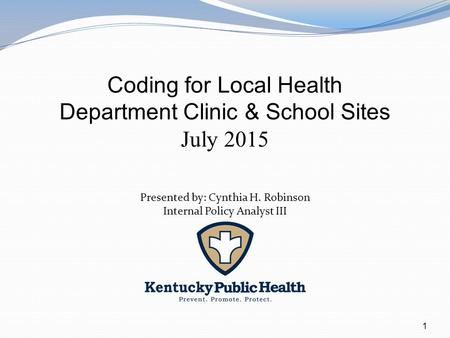 1 Coding for Local Health Department Clinic & School Sites July 2015 Presented by: Cynthia H. Robinson Internal Policy Analyst III.