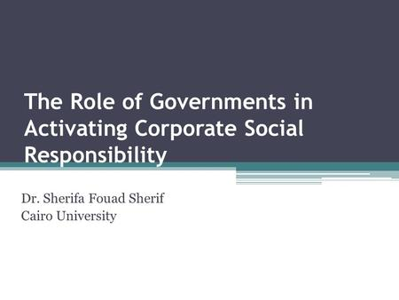 The Role of Governments in Activating Corporate Social Responsibility Dr. Sherifa Fouad Sherif Cairo University.