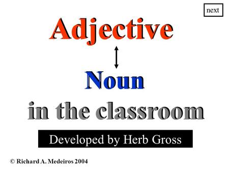 Adjective © Richard A. Medeiros 2004 Noun next Developed by Herb Gross in the classroom in the classroom.