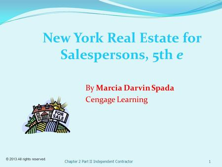 Chapter 2 Part II Independent Contractor1 New York Real Estate for Salespersons, 5th e By Marcia Darvin Spada Cengage Learning © 2013 All rights reserved.