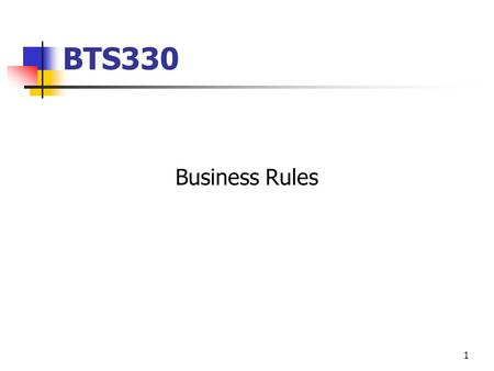 1 BTS330 Business Rules. What is a Business Rule? …a business rule is a statement that defines or constrains some aspect of the business. It is intended.