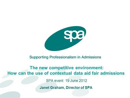 The new competitive environment: How can the use of contextual data aid fair admissions SPA event 19 June 2012 Janet Graham, Director of SPA.