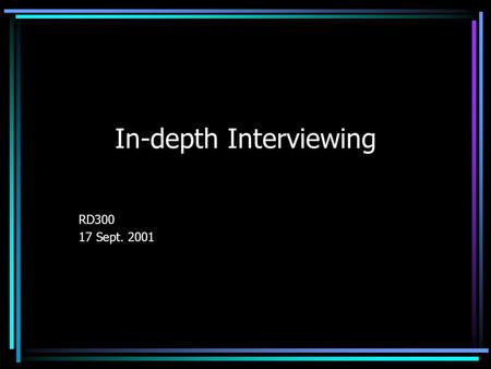 In-depth Interviewing RD300 17 Sept. 2001. DEFINITION In-depth interviewing – a conversation between researcher and informant focusing on the informant's.