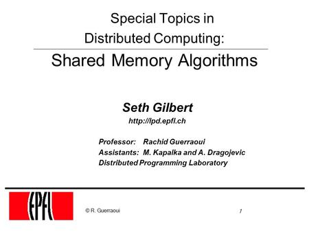 1 © R. Guerraoui Seth Gilbert  Professor: Rachid Guerraoui Assistants: M. Kapalka and A. Dragojevic Distributed Programming Laboratory.
