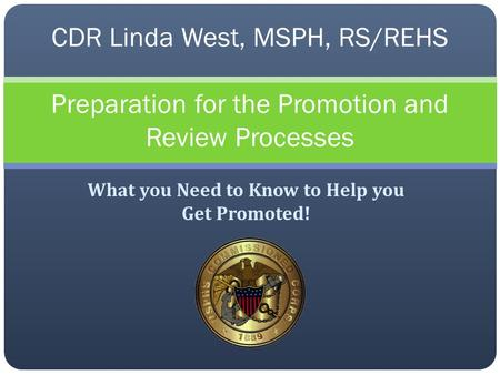 What you Need to Know to Help you Get Promoted! CDR Linda West, MSPH, RS/REHS Preparation for the Promotion and Review Processes.