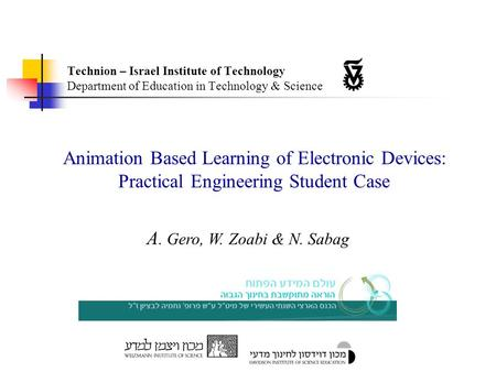 Animation Based Learning of Electronic Devices: Practical Engineering Student Case A. Gero, W. Zoabi & N. Sabag Technion – Israel Institute of Technology.