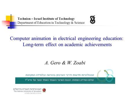Computer animation in electrical engineering education: Long-term effect on academic achievements A. Gero & W. Zoabi Technion – Israel Institute of Technology.