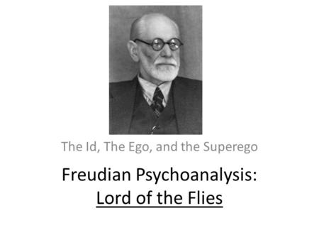 Freudian Psychoanalysis: Lord of the Flies The Id, The Ego, and the Superego.