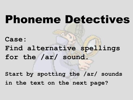 Phoneme Detectives Case: Find alternative spellings for the /ar/ sound. Start by spotting the /ar/ sounds in the text on the next page?