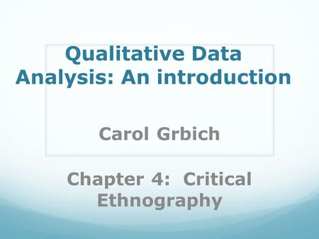 Qualitative Data Analysis: An introduction Carol Grbich Chapter 4: Critical Ethnography.