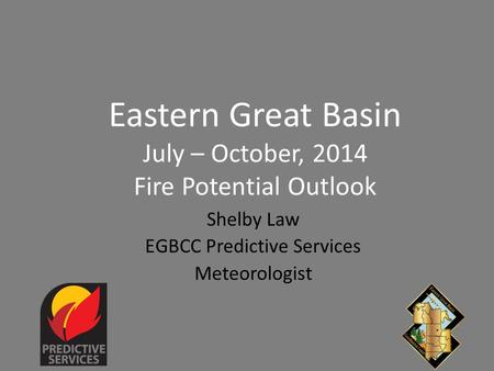 Eastern Great Basin July – October, 2014 Fire Potential Outlook Shelby Law EGBCC Predictive Services Meteorologist.