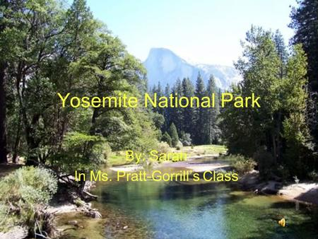 Yosemite National Park By: Sarah In Ms. Pratt-Gorrill's Class.