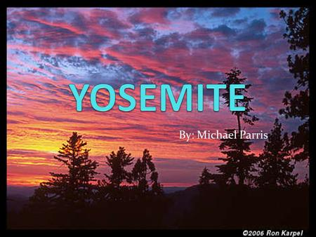 By: Michael Parris. YOSEMITE FACTS Yosemite became a National Park on October 1, 1890. It was chose to be a National Park because of it's one of a kind.