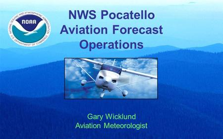 NWS Pocatello Aviation Forecast Operations Gary Wicklund Aviation Meteorologist.