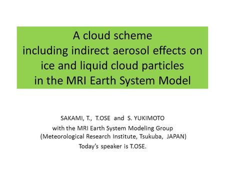 A cloud scheme including indirect aerosol effects on ice and liquid cloud particles in the MRI Earth System Model SAKAMI, T., T.OSE and S. YUKIMOTO with.