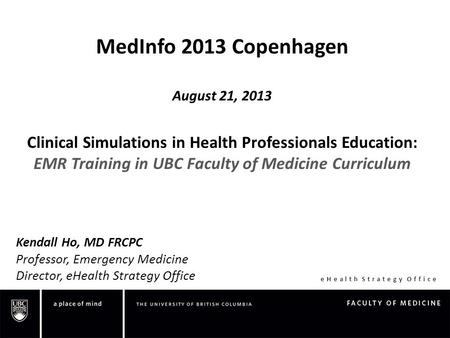 EHealth Strategy Office MedInfo 2013 Copenhagen August 21, 2013 Clinical Simulations in Health Professionals Education: EMR Training in UBC Faculty of.