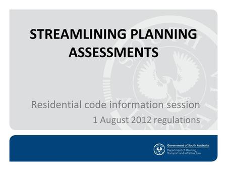 STREAMLINING PLANNING ASSESSMENTS Residential code information session 1 August 2012 regulations.