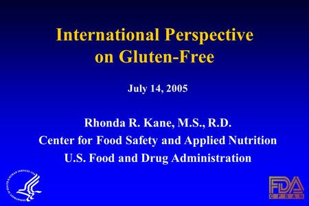 International Perspective on Gluten-Free July 14, 2005 Rhonda R. Kane, M.S., R.D. Center for Food Safety and Applied Nutrition U.S. Food and Drug Administration.