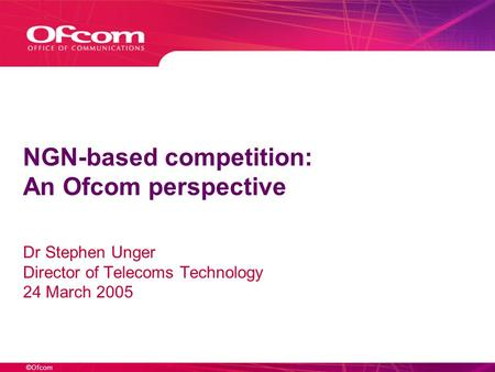 ©Ofcom NGN-based competition: An Ofcom perspective Dr Stephen Unger Director of Telecoms Technology 24 March 2005.