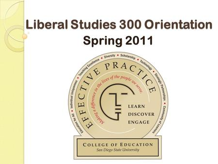 Liberal Studies 300 Orientation Spring 2011. San Diego State University College of Education Office of Student Services Dr. Patricia Lozada-Santone Assistant.
