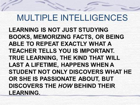 MULTIPLE INTELLIGENCES LEARNING IS NOT JUST STUDYING BOOKS, MEMORIZING FACTS, OR BEING ABLE TO REPEAT EXACTLY WHAT A TEACHER TELLS YOU IS IMPORTANT. TRUE.