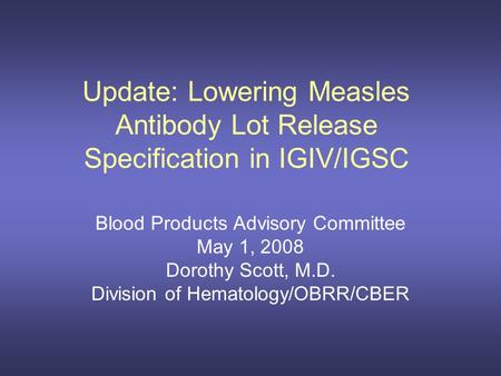 Update: Lowering Measles Antibody Lot Release Specification in IGIV/IGSC Blood Products Advisory Committee May 1, 2008 Dorothy Scott, M.D. Division of.