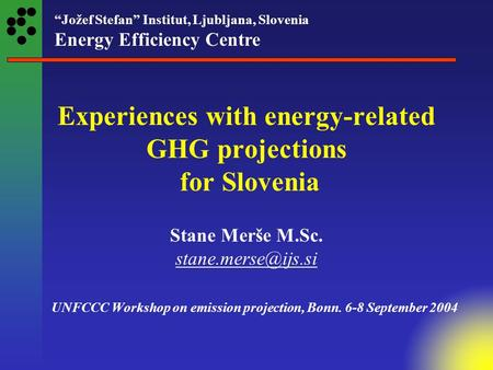 """Jožef Stefan"" Institut, Ljubljana, Slovenia Energy Efficiency Centre Experiences with energy-related GHG projections for Slovenia Stane Merše M.Sc."