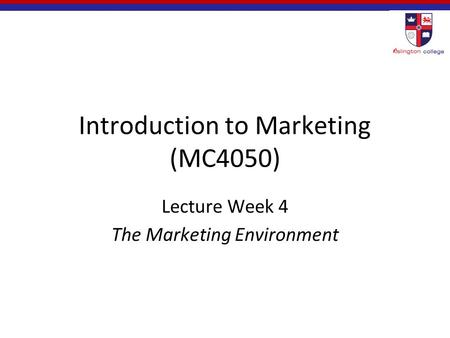 Introduction to Marketing (MC4050) Lecture Week 4 The Marketing Environment.