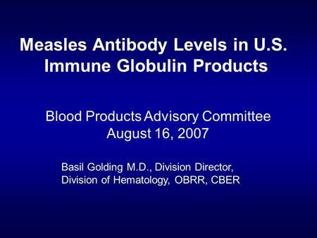 Measles Antibody Levels in U.S. Immune Globulin Products Blood Products Advisory Committee August 16, 2007 Basil Golding M.D., Division Director, Division.