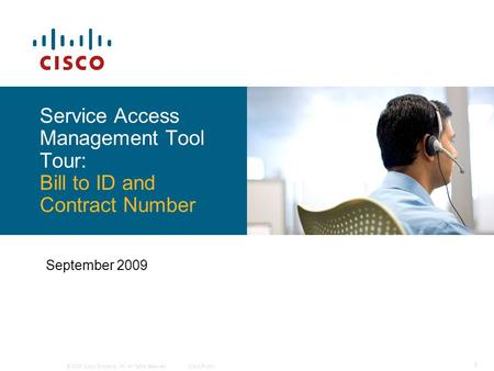 © 2009 Cisco Systems, Inc. All rights reserved.Cisco Public 1 Service Access Management Tool Tour: Bill to ID and Contract Number September 2009.