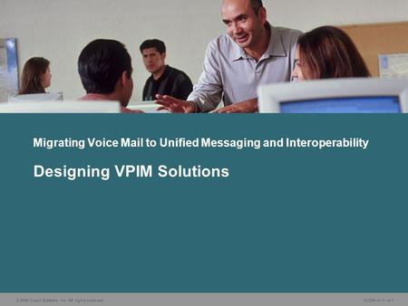 © 2006 Cisco Systems, Inc. All rights reserved. CUDN v1.1—4-1 Designing VPIM Solutions Migrating Voice Mail to Unified Messaging and Interoperability.