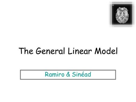 The General Linear Model Ramiro & Sinéad. Statistical parametric map (SPM) Statistical Inference The fMRI experiment: Desired End-Point.