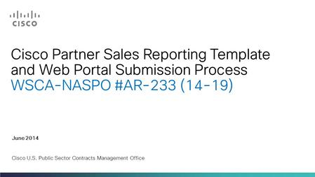 Cisco Partner Sales Reporting Template and Web Portal Submission Process WSCA-NASPO #AR-233 (14-19) June 2014 Cisco U.S. Public Sector Contracts Management.