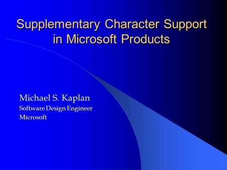 Supplementary Character Support in Microsoft Products Michael S. Kaplan Software Design Engineer Microsoft.