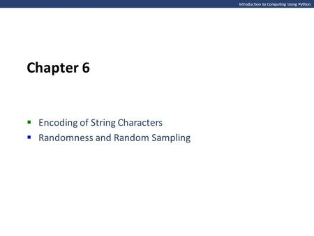 Introduction to Computing Using Python Chapter 6  Encoding of String Characters  Randomness and Random Sampling.