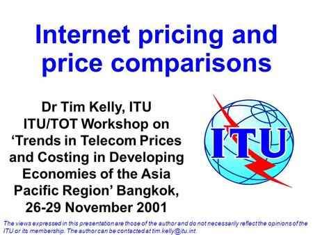 Internet pricing and price comparisons Dr Tim Kelly, ITU ITU/TOT Workshop on 'Trends in Telecom Prices and Costing in Developing Economies of the Asia.