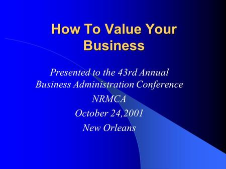 How To Value Your Business Presented to the 43rd Annual Business Administration Conference NRMCA October 24,2001 New Orleans.