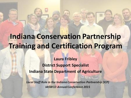 Indiana Conservation Partnership Training and Certification Program Laura Fribley District Support Specialist Indiana State Department of Agriculture Local.