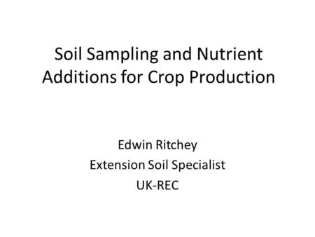 Soil Sampling and Nutrient Additions for Crop Production Edwin Ritchey Extension Soil Specialist UK-REC.