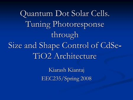 Quantum Dot Solar Cells. Tuning Photoresponse through Size and Shape Control of CdSe- TiO2 Architecture Kiarash Kiantaj EEC235/Spring 2008.
