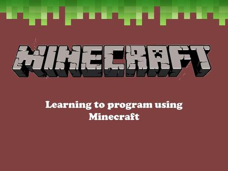 Learning to program using Minecraft. Learning Objective Know what Minecraft is and to explain some of it's uses Build a simple house in creative mode.