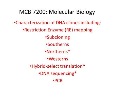 MCB 7200: Molecular Biology Characterization of DNA clones including: Restriction Enzyme (RE) mapping Subcloning Southerns Northerns* Westerns Hybrid-select.