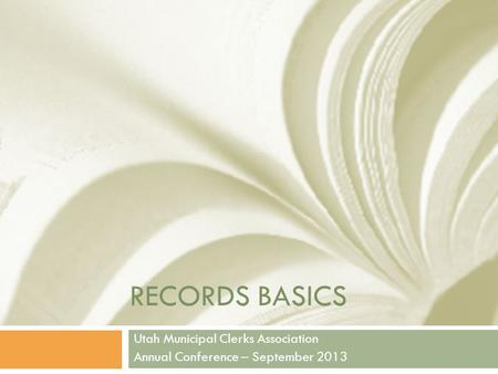 RECORDS BASICS Utah Municipal Clerks Association Annual Conference – September 2013.