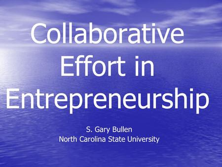 Collaborative Effort in Entrepreneurship S. Gary Bullen North Carolina State University.