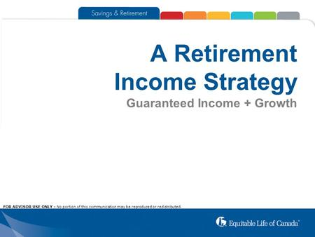 A Retirement Income Strategy Guaranteed Income + Growth FOR ADVISOR USE ONLY – No portion of this communication may be reproduced or redistributed.