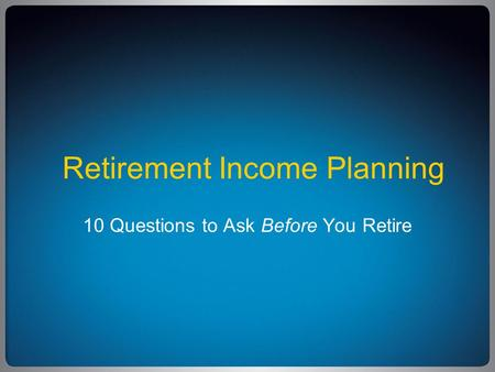 Retirement Income Planning 10 Questions to Ask Before You Retire.