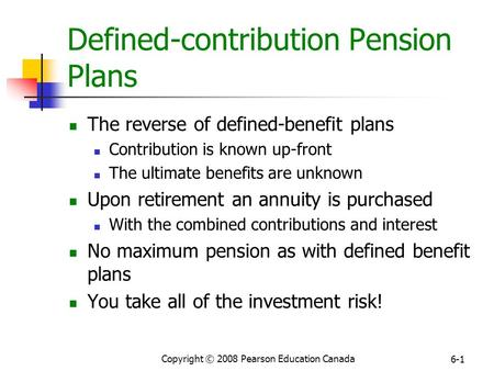 Copyright © 2008 Pearson Education Canada 6-1 Defined-contribution Pension Plans The reverse of defined-benefit plans Contribution is known up-front The.
