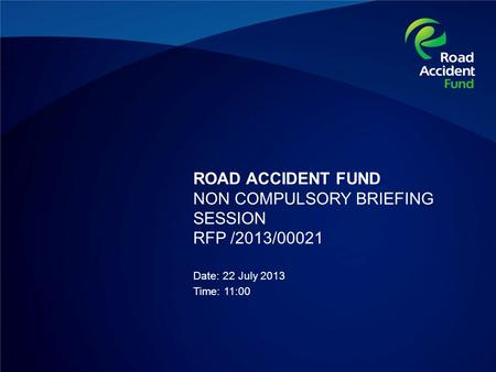 ROAD ACCIDENT FUND NON COMPULSORY BRIEFING SESSION RFP /2013/00021 Date: 22 July 2013 Time: 11:00.