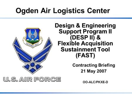Ogden Air Logistics Center Design & Engineering Support Program II (DESP II) & Flexible Acquisition Sustainment Tool (FAST) Contracting Briefing 21 May.