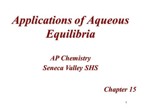 1 Applications of Aqueous Equilibria Chapter 15 AP Chemistry Seneca Valley SHS.